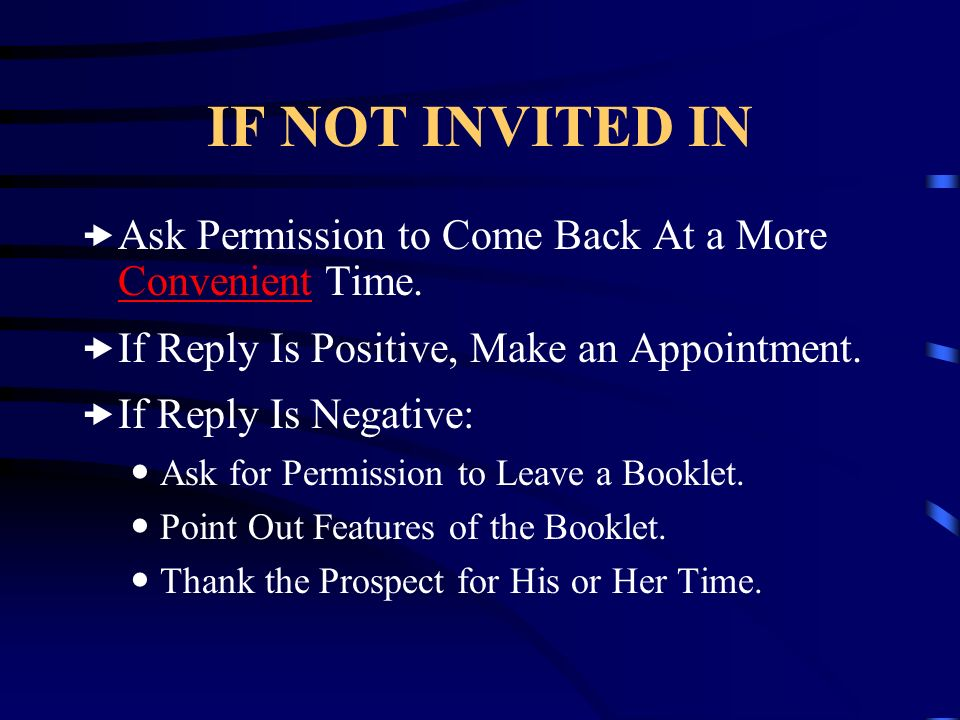 IF NOT INVITED IN Ask Permission to Come Back At a More Convenient Time. If Reply Is Positive, Make an Appointment.