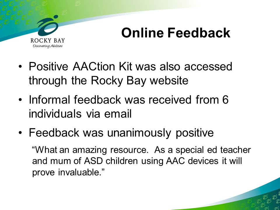 Online Feedback Positive AACtion Kit was also accessed through the Rocky Bay website. Informal feedback was received from 6 individuals via  .