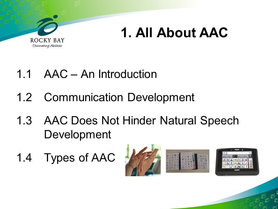 1. All About AAC 1.1 AAC – An Introduction 1.2 Communication Development 1.3 AAC Does Not Hinder Natural Speech Development 1.4 Types of AAC