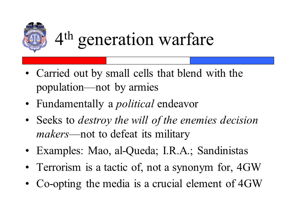 4th generation warfare Carried out by small cells that blend with the population—not by armies. Fundamentally a political endeavor.