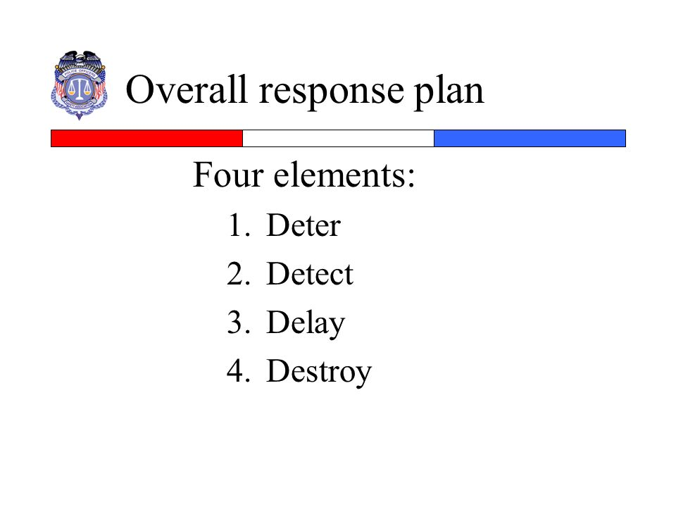 Overall response plan Four elements: Deter Detect Delay Destroy