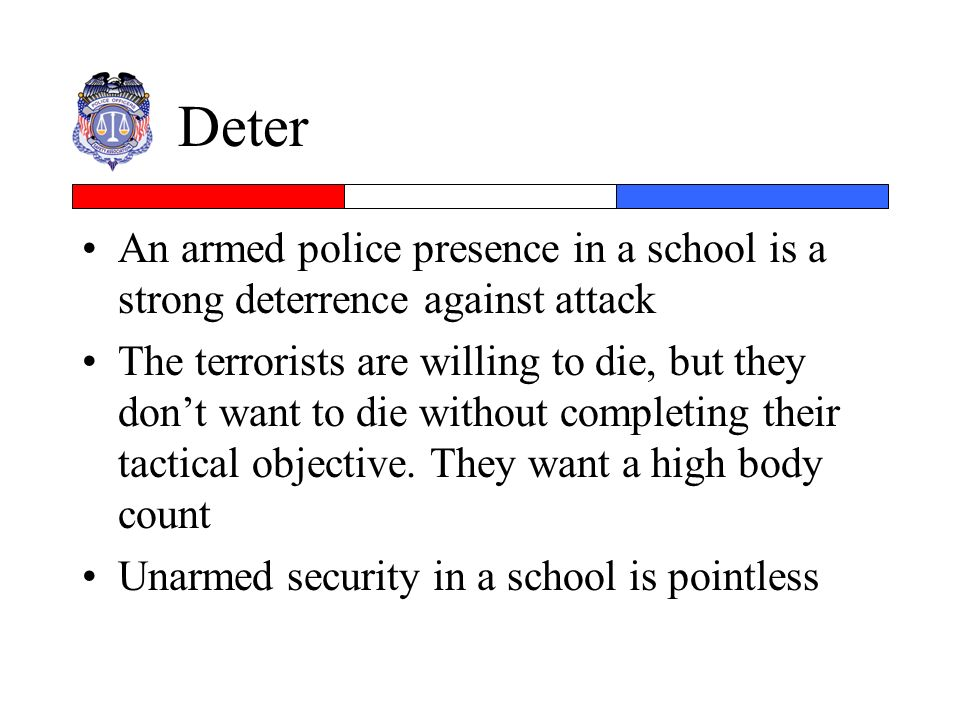 Deter An armed police presence in a school is a strong deterrence against attack.