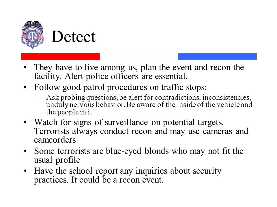 Detect They have to live among us, plan the event and recon the facility. Alert police officers are essential.