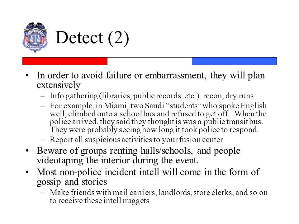 Detect (2) In order to avoid failure or embarrassment, they will plan extensively. Info gathering (libraries, public records, etc.), recon, dry runs.