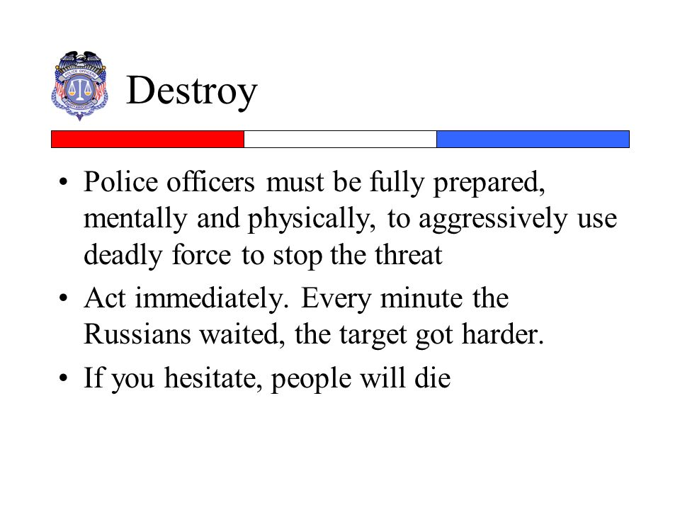 Destroy Police officers must be fully prepared, mentally and physically, to aggressively use deadly force to stop the threat.