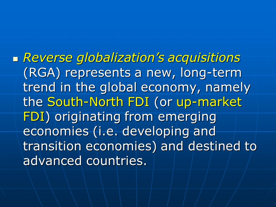 Reverse globalization's acquisitions (RGA) represents a new, long-term trend in the global economy, namely the South-North FDI (or up-market FDI) originating from emerging economies (i.e.