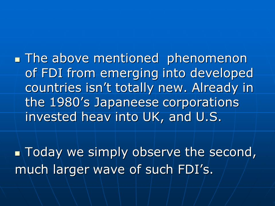 The above mentioned phenomenon of FDI from emerging into developed countries isn't totally new. Already in the 1980's Japaneese corporations invested heav into UK, and U.S.