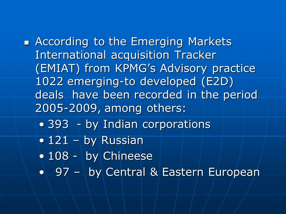 According to the Emerging Markets International acquisition Tracker (EMIAT) from KPMG's Advisory practice 1022 emerging-to developed (E2D) deals have been recorded in the period 2005-2009, among others: