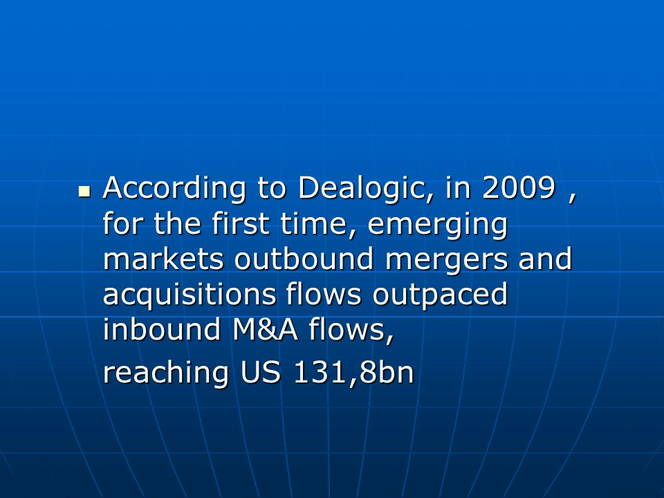 According to Dealogic, in 2009 , for the first time, emerging markets outbound mergers and acquisitions flows outpaced inbound M&A flows,