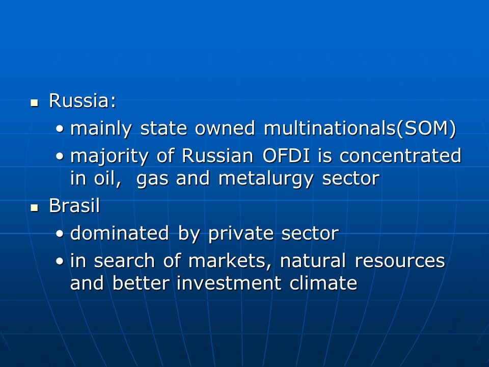 Russia: mainly state owned multinationals(SOM) majority of Russian OFDI is concentrated in oil, gas and metalurgy sector.
