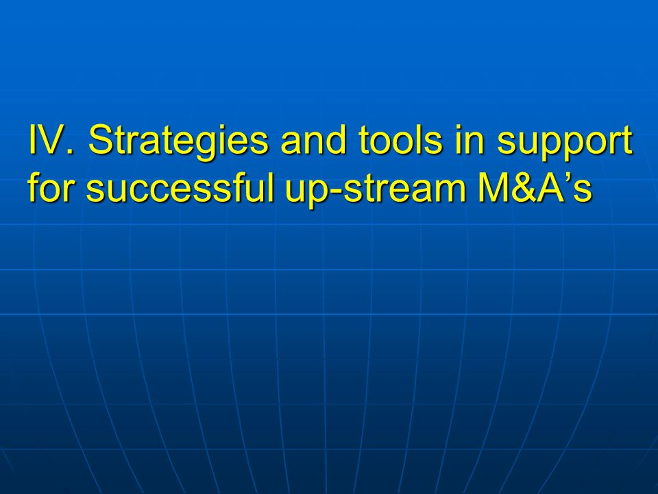 IV. Strategies and tools in support for successful up-stream M&A's