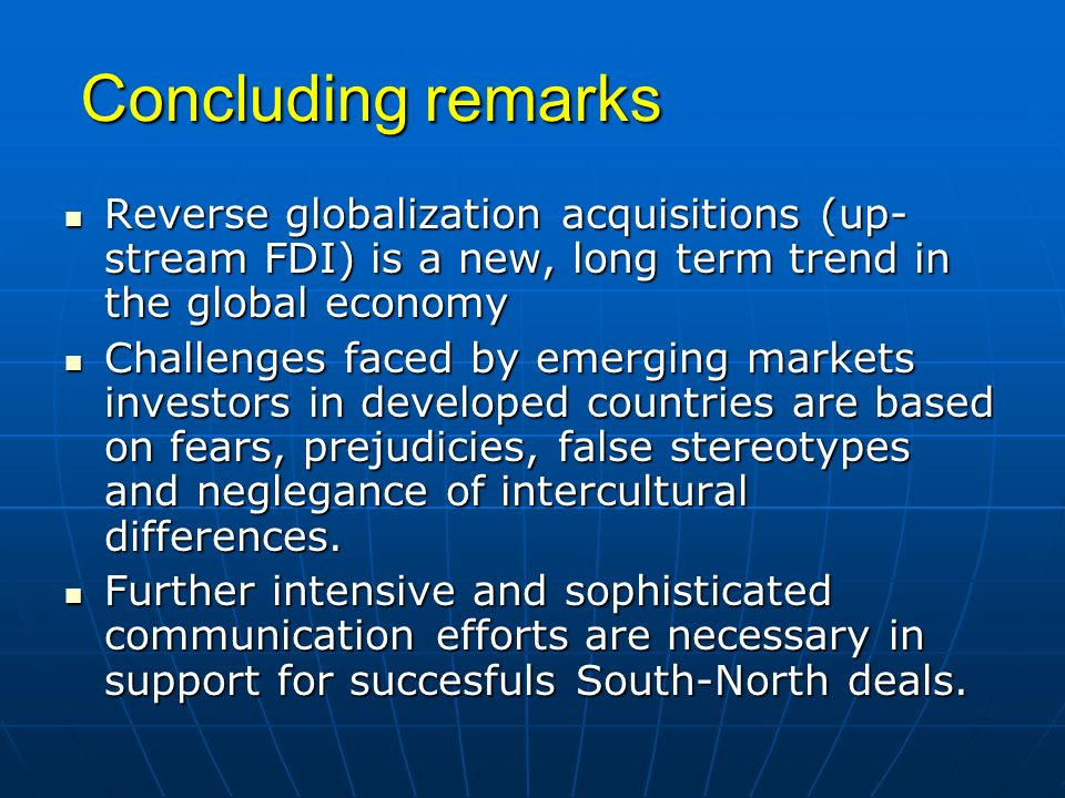 Concluding remarks Reverse globalization acquisitions (up-stream FDI) is a new, long term trend in the global economy.