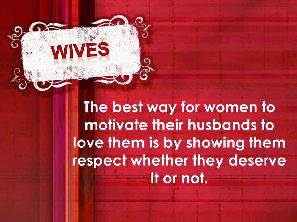 wives The best way for women to motivate their husbands to love them is by showing them respect whether they deserve it or not.