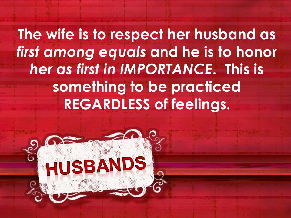 The wife is to respect her husband as first among equals and he is to honor her as first in IMPORTANCE. This is something to be practiced REGARDLESS of feelings.