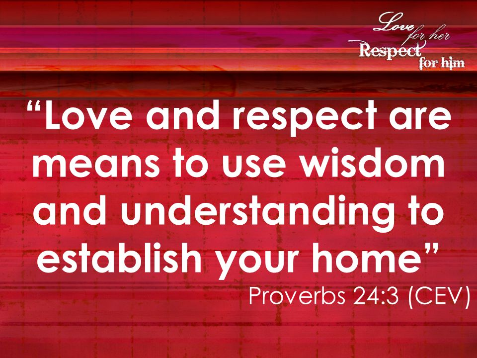 Love and respect are means to use wisdom and understanding to establish your home
