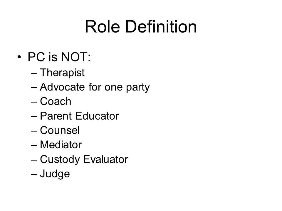 Role Definition PC is NOT: Therapist Advocate for one party Coach