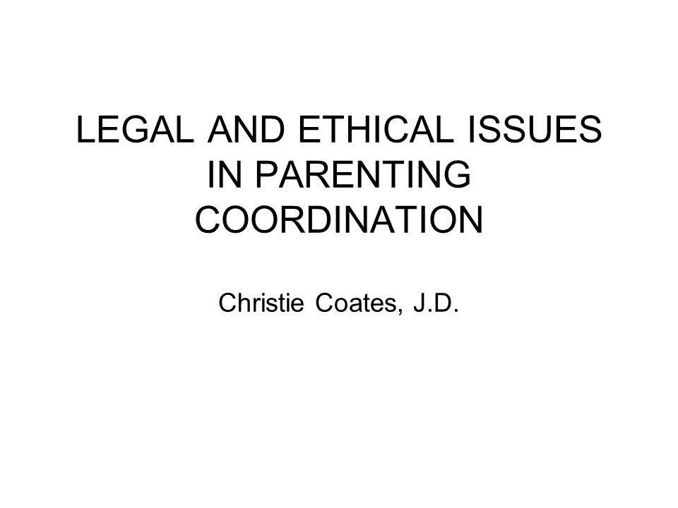LEGAL AND ETHICAL ISSUES IN PARENTING COORDINATION Christie Coates, J
