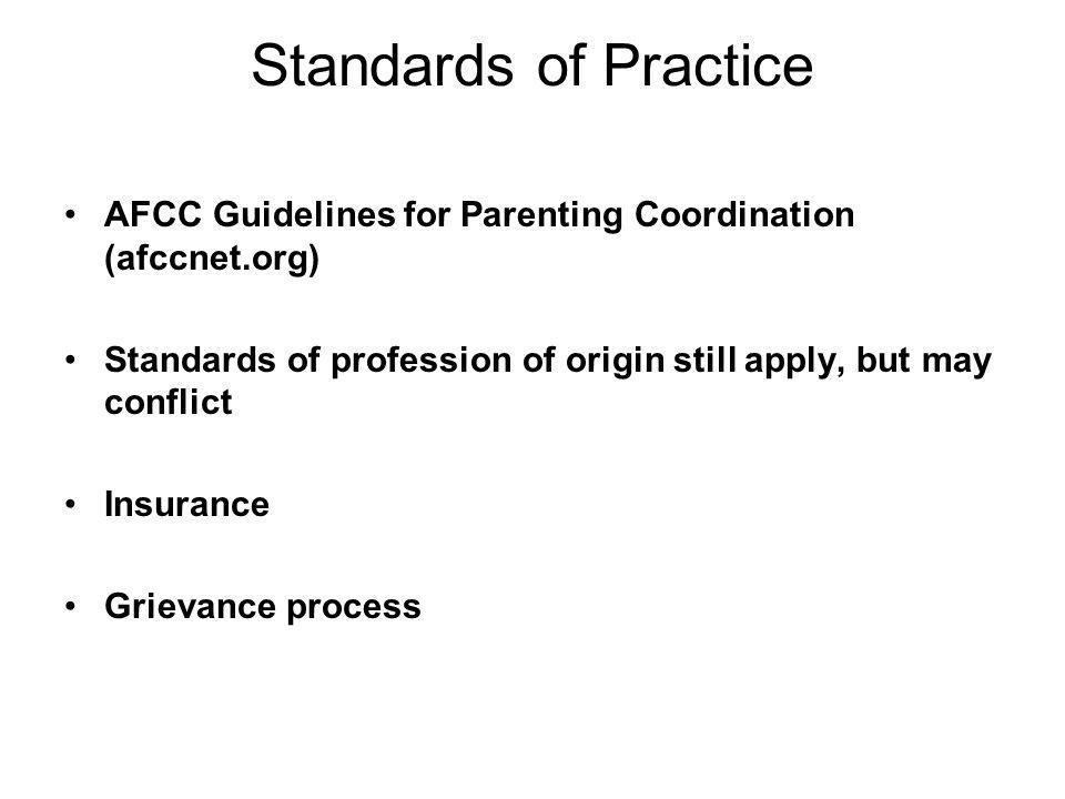 Standards of Practice AFCC Guidelines for Parenting Coordination (afccnet.org) Standards of profession of origin still apply, but may conflict.