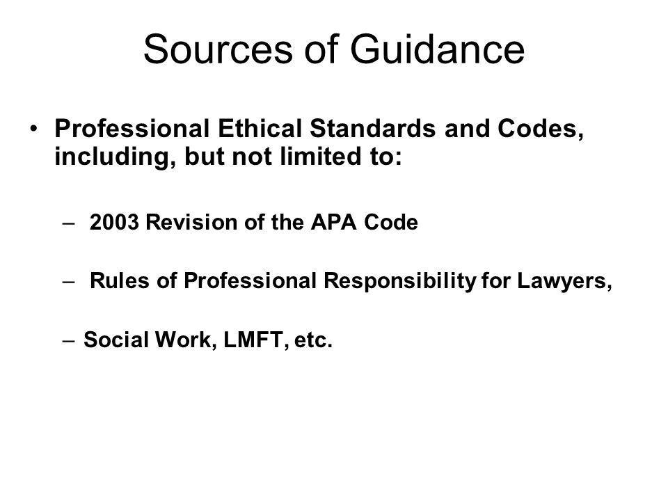 Sources of Guidance Professional Ethical Standards and Codes, including, but not limited to: 2003 Revision of the APA Code.