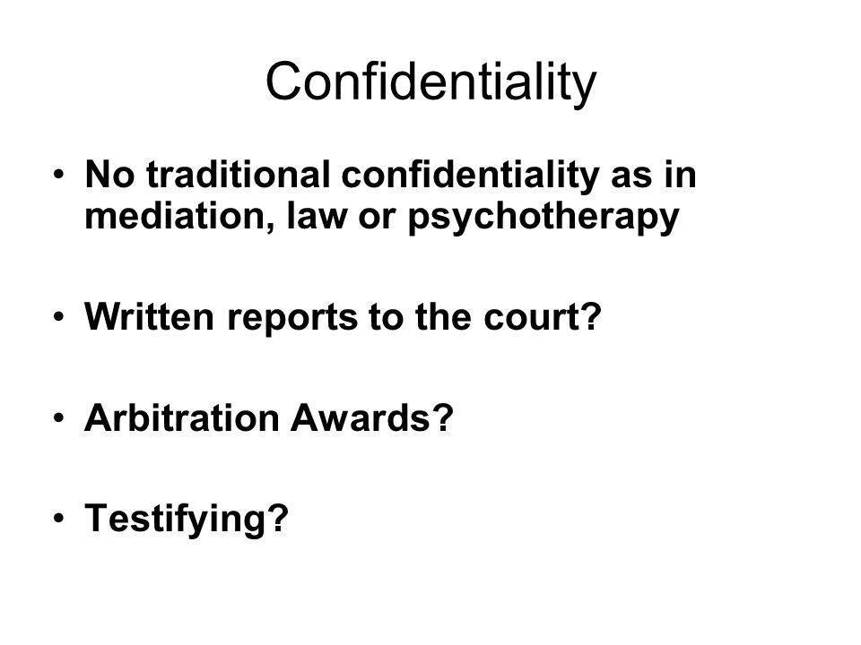 Confidentiality No traditional confidentiality as in mediation, law or psychotherapy. Written reports to the court