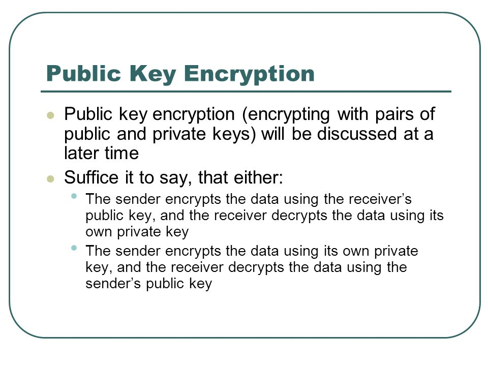 Public Key Encryption Public key encryption (encrypting with pairs of public and private keys) will be discussed at a later time.