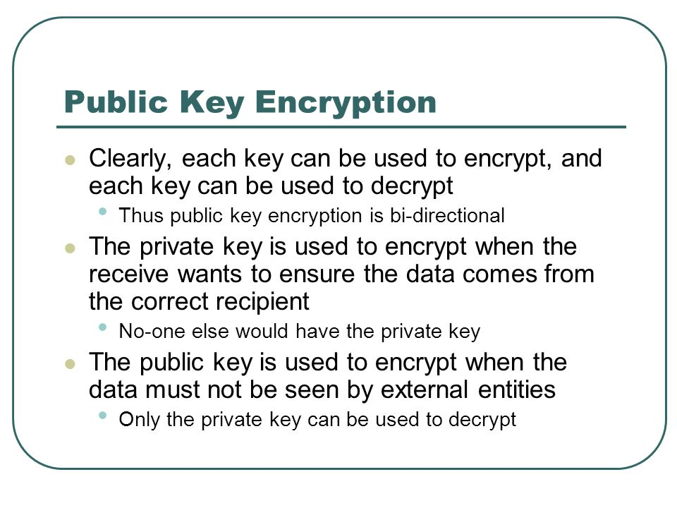 Public Key Encryption Clearly, each key can be used to encrypt, and each key can be used to decrypt.