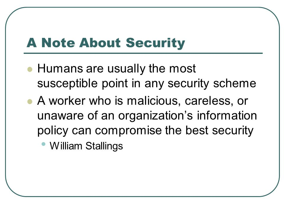 A Note About Security Humans are usually the most susceptible point in any security scheme.