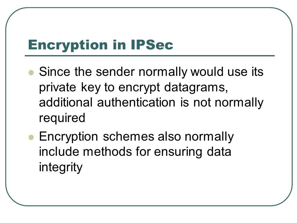 Encryption in IPSec Since the sender normally would use its private key to encrypt datagrams, additional authentication is not normally required.