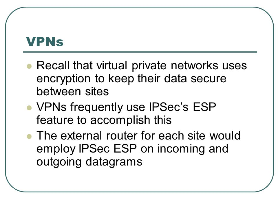 VPNs Recall that virtual private networks uses encryption to keep their data secure between sites.