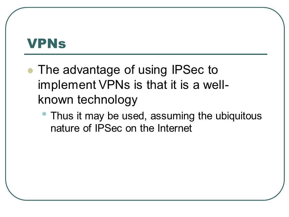 VPNs The advantage of using IPSec to implement VPNs is that it is a well-known technology.