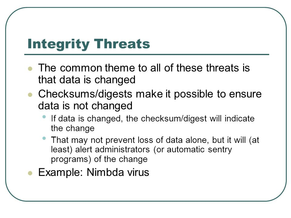 Integrity Threats The common theme to all of these threats is that data is changed. Checksums/digests make it possible to ensure data is not changed.