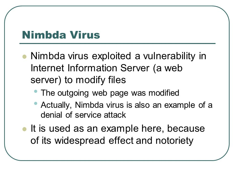 Nimbda Virus Nimbda virus exploited a vulnerability in Internet Information Server (a web server) to modify files.