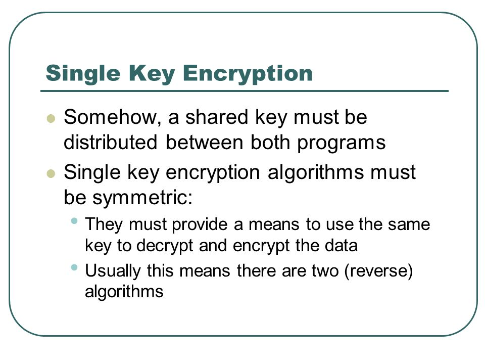 Single Key Encryption Somehow, a shared key must be distributed between both programs. Single key encryption algorithms must be symmetric: