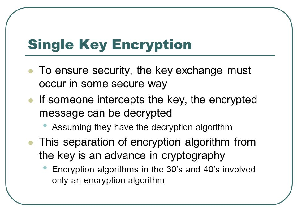 Single Key Encryption To ensure security, the key exchange must occur in some secure way.