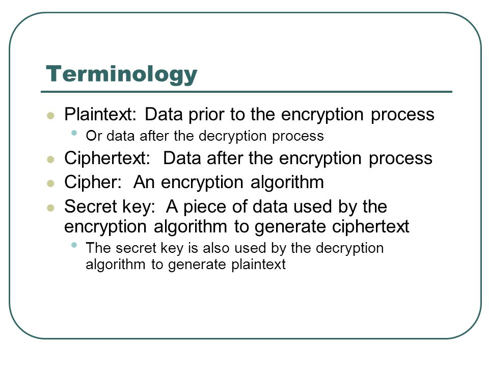 Terminology Plaintext: Data prior to the encryption process