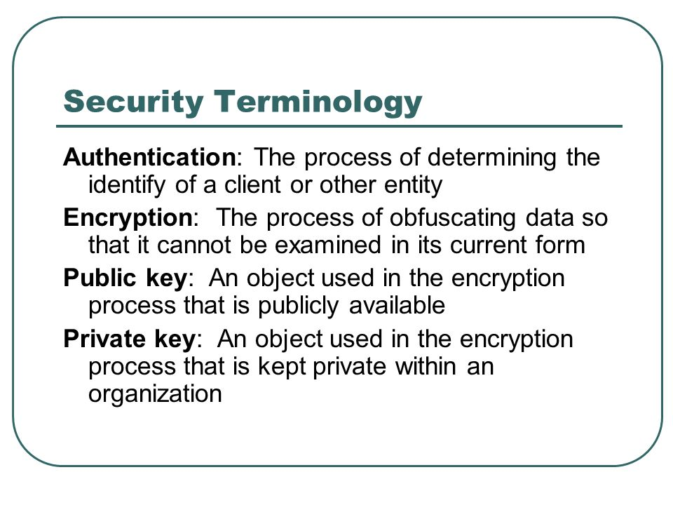 Security Terminology Authentication: The process of determining the identify of a client or other entity.