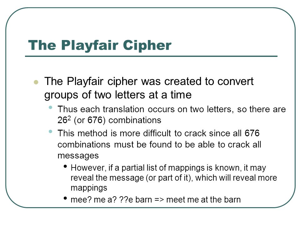 The Playfair Cipher The Playfair cipher was created to convert groups of two letters at a time.