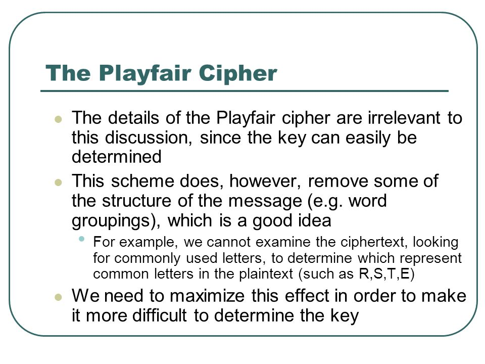 The Playfair Cipher The details of the Playfair cipher are irrelevant to this discussion, since the key can easily be determined.
