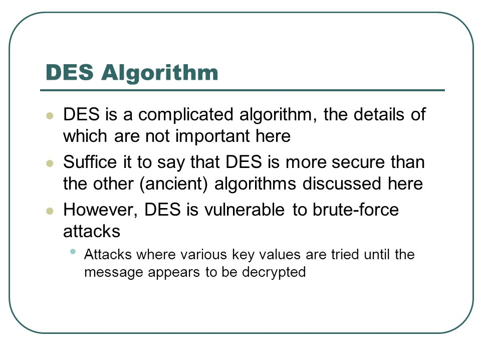 DES Algorithm DES is a complicated algorithm, the details of which are not important here.