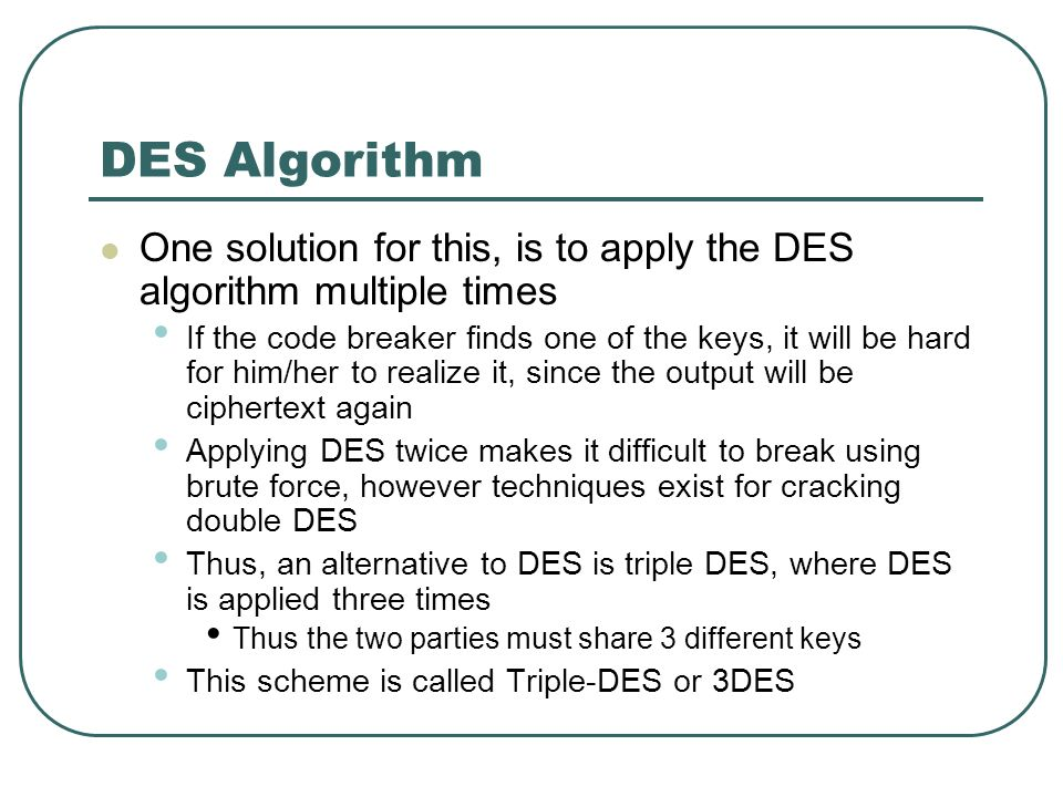 DES Algorithm One solution for this, is to apply the DES algorithm multiple times.