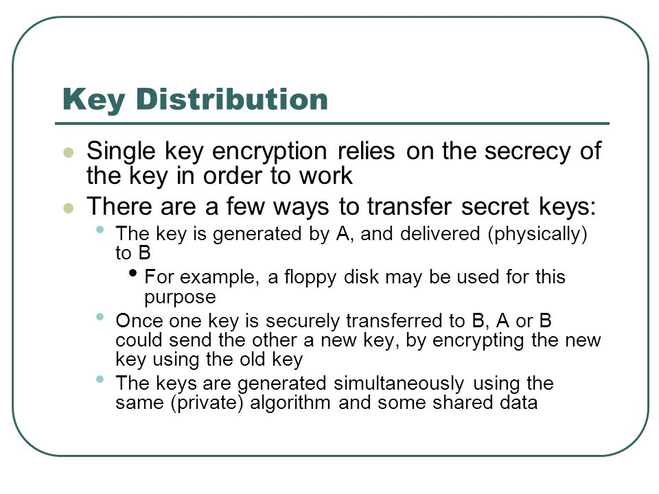 Key Distribution Single key encryption relies on the secrecy of the key in order to work. There are a few ways to transfer secret keys: