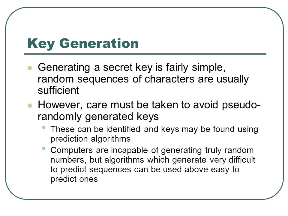Key Generation Generating a secret key is fairly simple, random sequences of characters are usually sufficient.