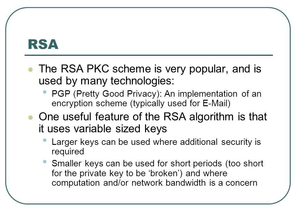 RSA The RSA PKC scheme is very popular, and is used by many technologies: