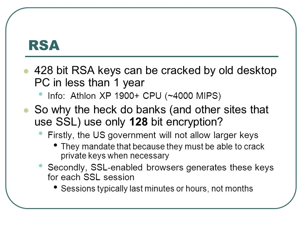 RSA 428 bit RSA keys can be cracked by old desktop PC in less than 1 year. Info: Athlon XP 1900+ CPU (~4000 MIPS)