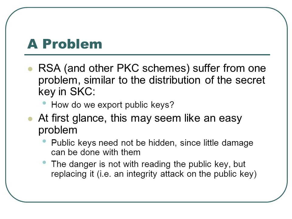 A Problem RSA (and other PKC schemes) suffer from one problem, similar to the distribution of the secret key in SKC: