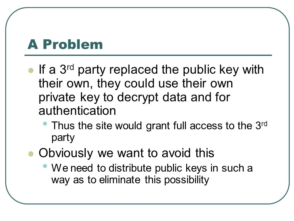 A Problem If a 3rd party replaced the public key with their own, they could use their own private key to decrypt data and for authentication.