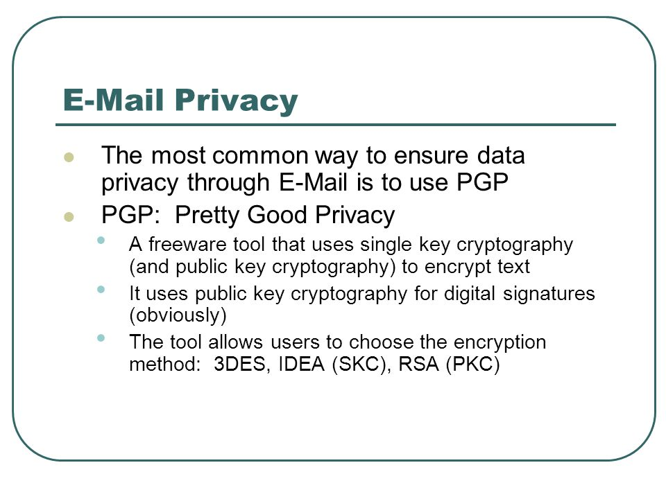 E-Mail Privacy The most common way to ensure data privacy through E-Mail is to use PGP. PGP: Pretty Good Privacy.