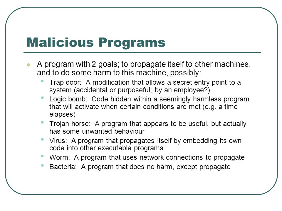 Malicious Programs A program with 2 goals; to propagate itself to other machines, and to do some harm to this machine, possibly: