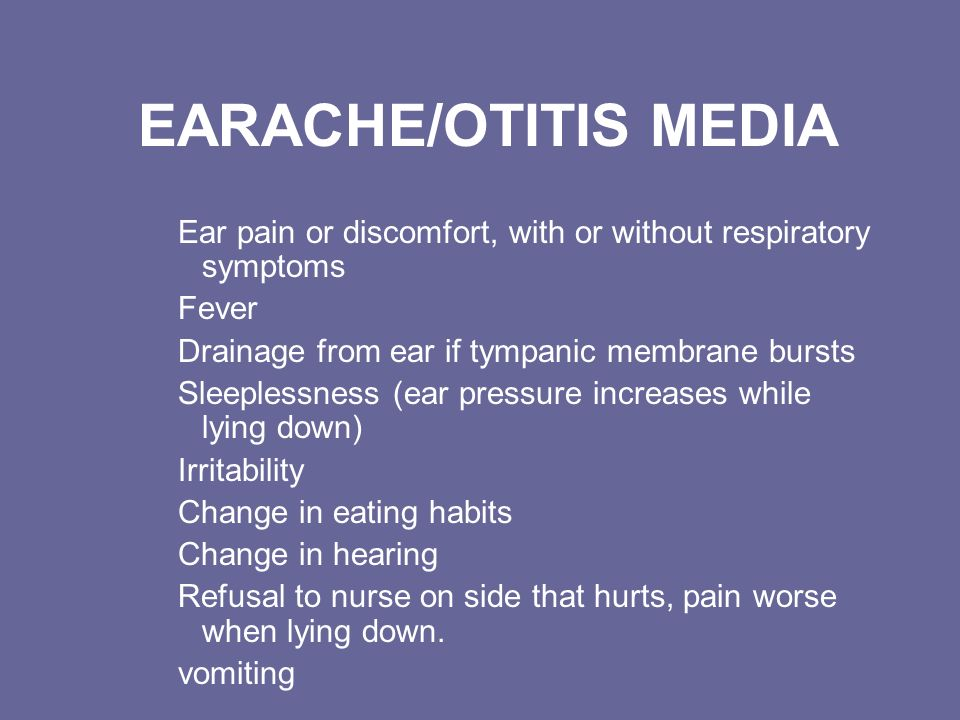 EARACHE/OTITIS MEDIA Ear pain or discomfort, with or without respiratory symptoms. Fever. Drainage from ear if tympanic membrane bursts.