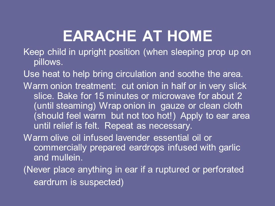 EARACHE AT HOME Keep child in upright position (when sleeping prop up on pillows. Use heat to help bring circulation and soothe the area.